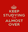 KEEP STUDYING IT IS ALMOST OVER - Personalised Poster A1 size