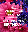 KEEP THE CALM TOMORROW IS MY MOM'S  BIRTHDAY - Personalised Poster A1 size