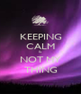 KEEPING CALM IS NOT MY THING - Personalised Poster A1 size