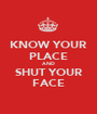 KNOW YOUR PLACE AND SHUT YOUR FACE - Personalised Poster A1 size