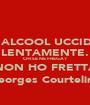 L'ALCOOL UCCIDE LENTAMENTE. CHI SE NE FREGA? NON HO FRETTA (Georges Courteline) - Personalised Poster A1 size