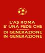 L'AS ROMA E' UNA FEDE CHE SI TRAMANDA DI GENERAZIONE IN GENERAZIONE - Personalised Poster A1 size