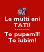 La multi ani TATI! *-* *-* *-* *-* Te pupam!!! Te iubim! - Personalised Poster A1 size