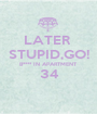 LATER  STUPID,GO! B**** IN APARTMENT 34  - Personalised Poster A1 size