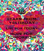 LEARN FROM YESTERDAY LIVE FOR TODAY HOPE FOR  TOMORROW - Personalised Poster A1 size