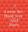 Learn the  Hard way  In life  And Injoy - Personalised Poster A1 size
