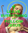 LEAVE  EVERYTHING AND FOLLOW JESUS - Personalised Poster A1 size