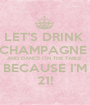 LET'S DRINK  CHAMPAGNE  AND DANCE ON THE TABLE  BECAUSE I'M 21! - Personalised Poster A1 size