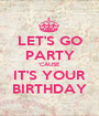 LET'S GO PARTY 'CAUSE IT'S YOUR BIRTHDAY - Personalised Poster A1 size