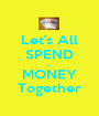 Let's All SPEND ..... MONEY Together - Personalised Poster A1 size
