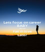 Lets focus on career BABY We can Fall in love Later - Personalised Poster A1 size