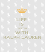 LIFE  IS  BETTER WITH  RALPH LAUREN - Personalised Poster A1 size
