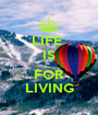 LIFE  IS  FOR LIVING - Personalised Poster A1 size
