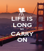 LIFE IS LONG SO CARRY ON - Personalised Poster A1 size