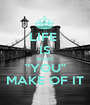 "LIFE  IS WHAT ""YOU"" MAKE OF IT - Personalised Poster A1 size"
