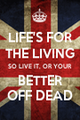 LIFE'S FOR THE LIVING SO LIVE IT, OR YOUR BETTER OFF DEAD - Personalised Poster A1 size