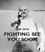 LIKE DOG  FIGHTING SEE YOU SOON  - Personalised Poster A1 size