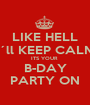 LIKE HELL I´ll KEEP CALM ITS YOUR  B-DAY PARTY ON - Personalised Poster A1 size