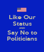 Like Our Status AND Say No to Politicians - Personalised Poster A1 size