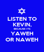 LISTEN TO KEVIN, BECAUSE ITS YAWEH OR NAWEH - Personalised Poster A1 size
