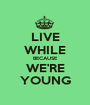 LIVE WHILE BECAUSE WE'RE YOUNG - Personalised Poster A1 size