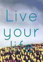 Live your life - Personalised Poster A1 size
