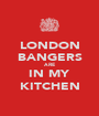 LONDON BANGERS ARE IN MY KITCHEN - Personalised Poster A1 size