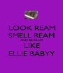 LOOK REAM SMELL REAM AND BE REAM LIKE ELLIE BABYY - Personalised Poster A1 size
