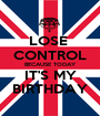 LOSE  CONTROL BECAUSE TODAY IT'S MY BIRTHDAY - Personalised Poster A1 size
