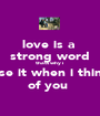 love is a  strong word thats why i use it when i think of you  - Personalised Poster A1 size