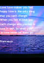 Love, love makes you feel happy love is the only thing that you can't change. When you fall in love you  can't change who you fell in  love in with. So when your  - Personalised Poster A1 size