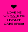 LOVE ME OR HATE ME Personally I DON'T CARE #Point - Personalised Poster A1 size