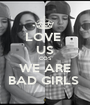 LOVE  US COS WE ARE BAD GIRLS  - Personalised Poster A1 size