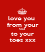 love you  from your head  to your toes xxx - Personalised Poster A1 size