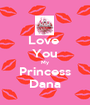 Love  You My Princess Dana - Personalised Poster A1 size