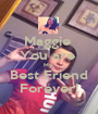 Maggie  You are  My  Best Friend Forever! - Personalised Poster A1 size