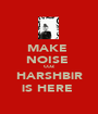 MAKE  NOISE  COZ HARSHBiR iS HERE  - Personalised Poster A1 size