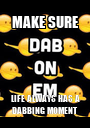 MAKE SURE LIFE ALWAYS HAS A DABBING MOMENT - Personalised Poster A1 size