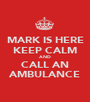 MARK IS HERE KEEP CALM AND CALL AN AMBULANCE - Personalised Poster A1 size