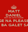 MATT DANIEL  BATI NA TAYO PLEASE CGE NA PLEASE ... BAT KA BA GALET SAKEN ? [ - Personalised Poster A1 size