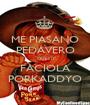 ME PIASANO PEDAVERO QUESTI FACIOLA PORKADDYO - Personalised Poster A1 size