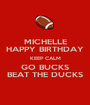 MICHELLE HAPPY BIRTHDAY KEEP CALM GO BUCKS BEAT THE DUCKS - Personalised Poster A1 size