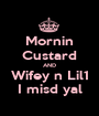 Mornin Custard AND Wifey n Lil1 I misd yal - Personalised Poster A1 size