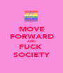 MOVE FORWARD AND FUCK  SOCIETY - Personalised Poster A1 size