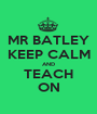MR BATLEY KEEP CALM AND TEACH ON - Personalised Poster A1 size