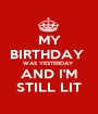 MY BIRTHDAY  WAS YESTERDAY  AND I'M STILL LIT - Personalised Poster A1 size