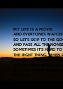 MY LIFE IS A MOVIE  AND EVERYONES WATCHING SO LET'S SKIP TO THE GOOD PART AND PASS ALL THE NONSENCE  SOMETIMES IT'S HARD TO DO THE RIGHT THING, WHEN PRESURE COMING DOWN LIKE LIGHTENING ITS - Personalised Poster A1 size