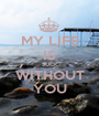 MY LIFE IS SUCK WITHOUT YOU - Personalised Poster A1 size