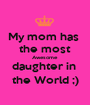 My mom has  the most Awesome daughter in  the World ;) - Personalised Poster A1 size