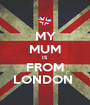 MY MUM IS FROM LONDON  - Personalised Poster A1 size